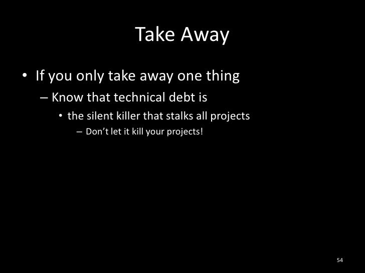Take Away<br />If you only take away one thing<br />Know that technical debt is<br />the silent killer that stalks all pro...