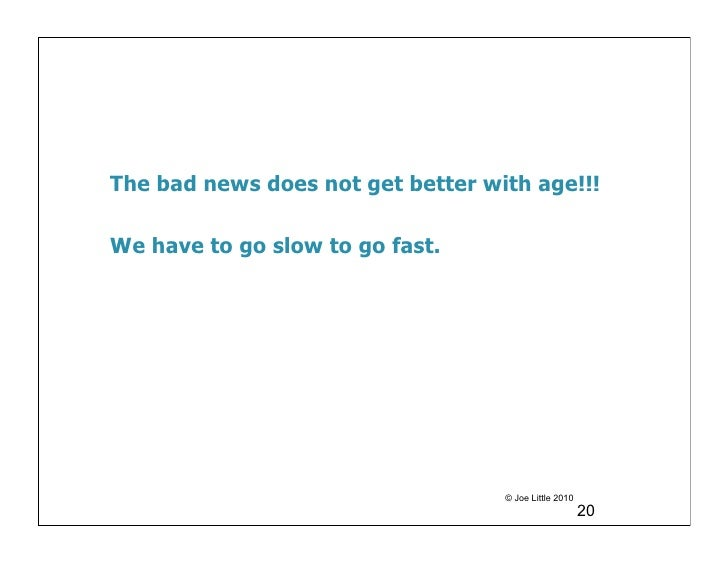 The bad news does not get better with age!!!We have to go slow to go fast.                                   © Joe Little ...