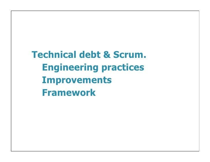 Technical debt & Scrum.  Engineering practices  Improvements  Framework