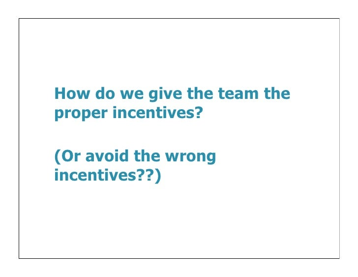 How do we give the team theproper incentives?(Or avoid the wrongincentives??)
