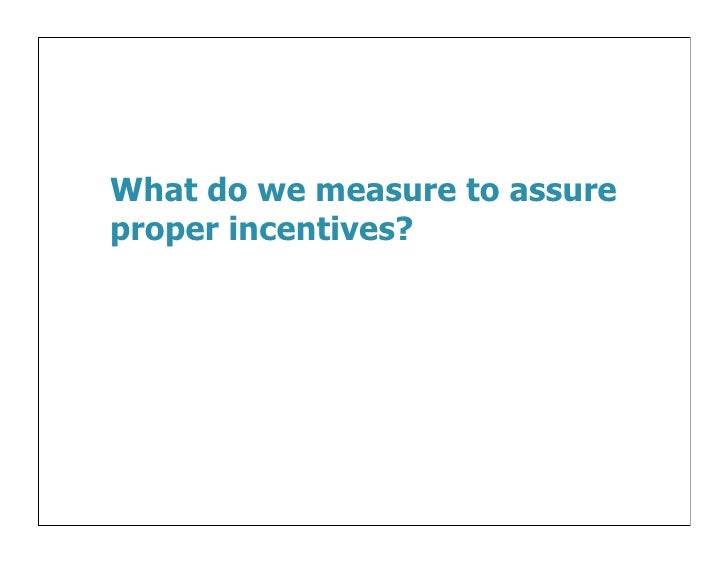 What do we measure to assureproper incentives?