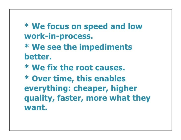* We focus on speed and lowwork-in-process.* We see the impedimentsbetter.* We fix the root causes.* Over time, this enabl...