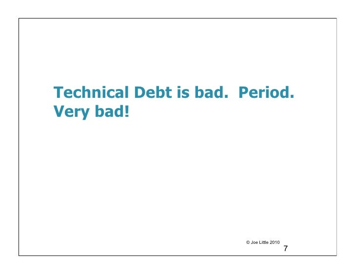 Technical Debt is bad. Period.Very bad!                       © Joe Little 2010                                           7