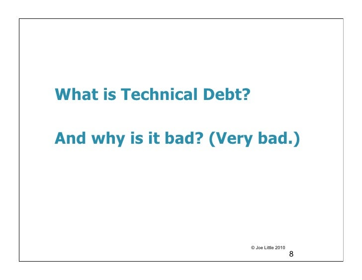 What is Technical Debt?And why is it bad? (Very bad.)                          © Joe Little 2010                          ...