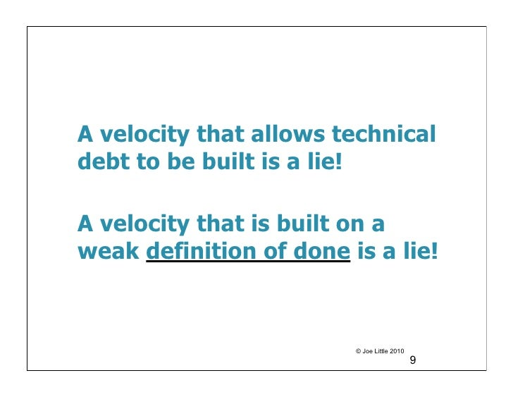 A velocity that allows technicaldebt to be built is a lie!A velocity that is built on aweak definition of done is a lie!  ...