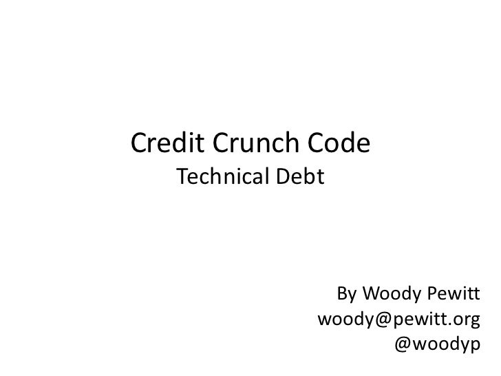 Credit Crunch CodeTechnical Debt<br />By Woody Pewitt<br />woody@pewitt.org<br />@woodyp<br />