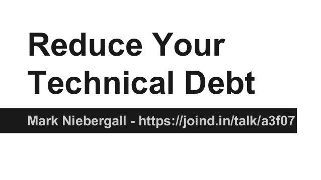 Reduce Your Technical Debt Mark Niebergall - https://joind.in/talk/a3f07