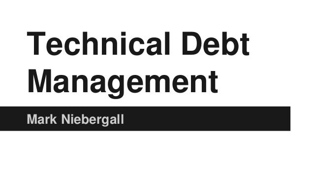 Technical Debt Management Mark Niebergall