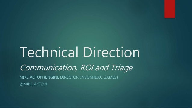 Technical Direction Communication, ROI and Triage MIKE ACTON (ENGINE DIRECTOR, INSOMNIAC GAMES) @MIKE_ACTON
