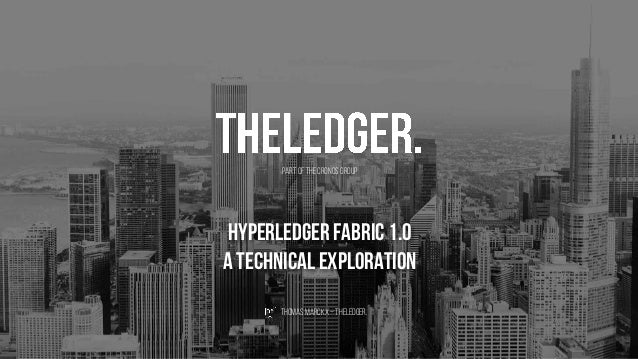 Hyperledger Fabric 1.0 A technical exploration ThomasMarckx– theledger. Part of theCronosGroup