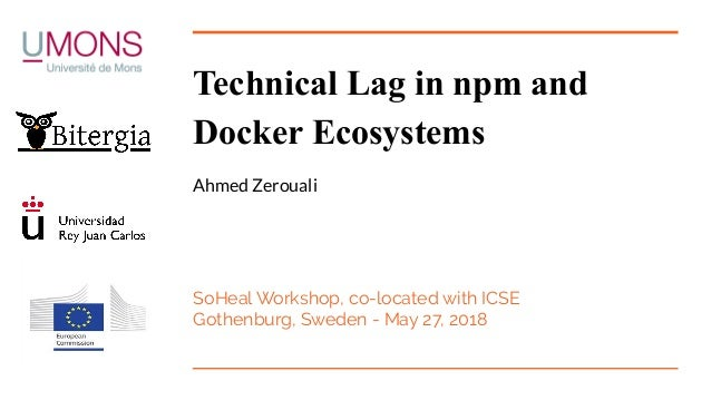 Technical Lag in npm and Docker Ecosystems Ahmed Zerouali SoHeal Workshop, co-located with ICSE Gothenburg, Sweden - May 2...