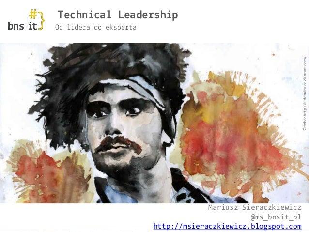 www.bnsit.pl Od lidera do eksperta Technical Leadership Mariusz Sieraczkiewicz @ms_bnsit_pl http://msieraczkiewicz.blogspo...
