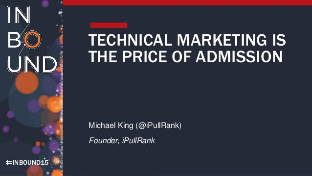 INBOUND15 TECHNICAL MARKETING IS THE PRICE OF ADMISSION Michael King (@iPullRank) Founder, iPullRank