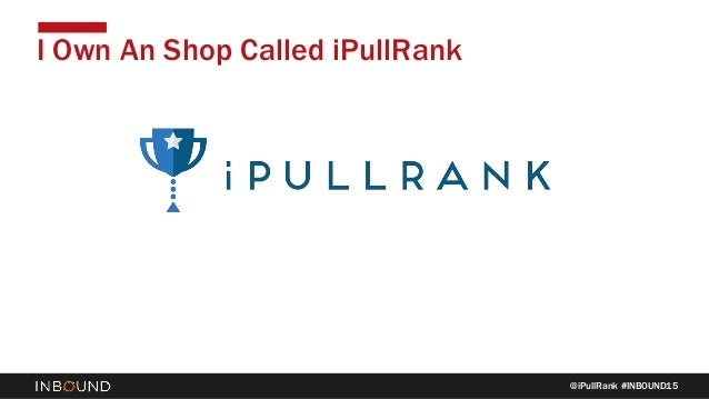 @iPullRank #INBOUND15 I Own An Shop Called iPullRank