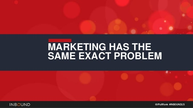 @iPullRank #INBOUND15 MARKETING HAS THE SAME EXACT PROBLEM
