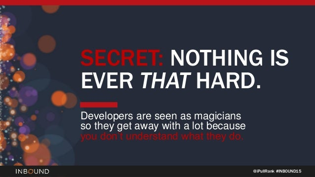 @iPullRank #INBOUND15 SECRET: NOTHING IS EVER THAT HARD. Developers are seen as magicians so they get away with a lot beca...
