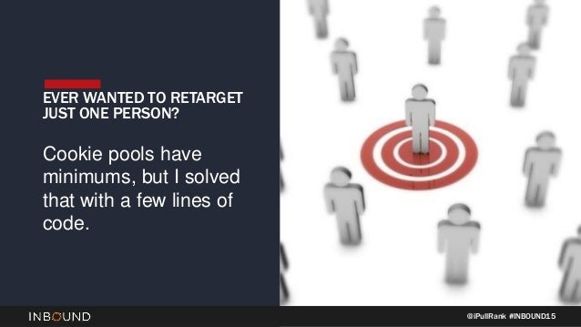 @iPullRank #INBOUND15 EVER WANTED TO RETARGET JUST ONE PERSON? Cookie pools have minimums, but I solved that with a few li...