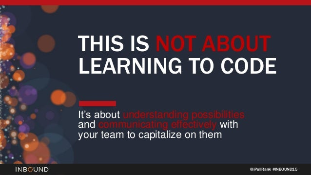 @iPullRank #INBOUND15 THIS IS NOT ABOUT LEARNING TO CODE It's about understanding possibilities and communicating effectiv...