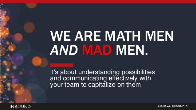 @iPullRank #INBOUND15 WE ARE MATH MEN AND MAD MEN. It's about understanding possibilities and communicating effectively wi...