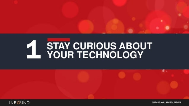 @iPullRank #INBOUND15 STAY CURIOUS ABOUT YOUR TECHNOLOGY1