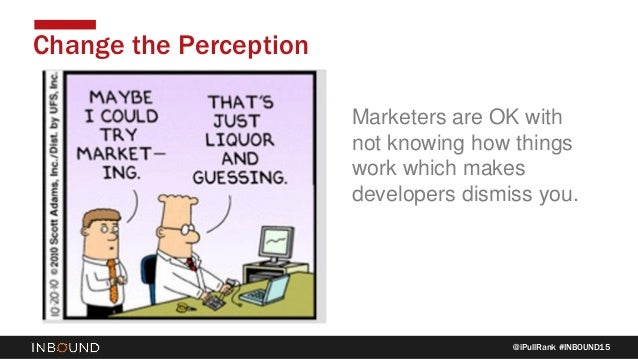 @iPullRank #INBOUND15 Change the Perception Marketers are OK with not knowing how things work which makes developers dismi...