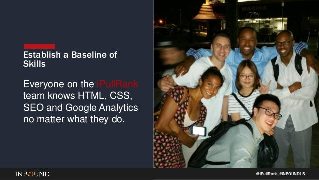 @iPullRank #INBOUND15 Establish a Baseline of Skills Everyone on the iPullRank team knows HTML, CSS, SEO and Google Analyt...