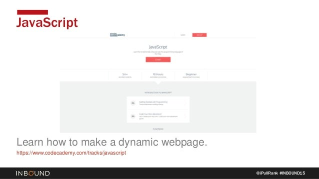 @iPullRank #INBOUND15 JavaScript Learn how to make a dynamic webpage. https://www.codecademy.com/tracks/javascript