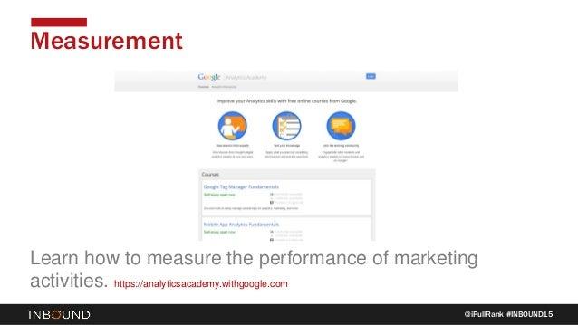 @iPullRank #INBOUND15 Measurement Learn how to measure the performance of marketing activities. https://analyticsacademy.w...