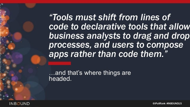 "@iPullRank #INBOUND15 ""Tools must shift from lines of code to declarative tools that allow business analysts to drag and d..."