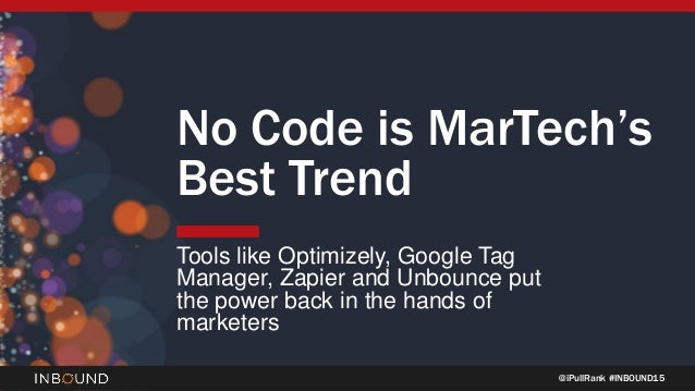 @iPullRank #INBOUND15 No Code is MarTech's Best Trend Tools like Optimizely, Google Tag Manager, Zapier and Unbounce put t...