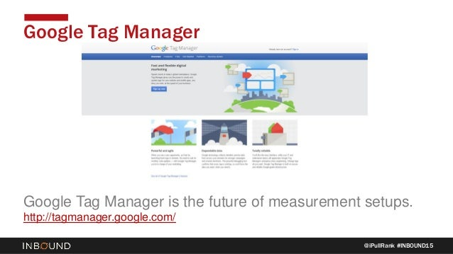 @iPullRank #INBOUND15 Google Tag Manager Google Tag Manager is the future of measurement setups. http://tagmanager.google....