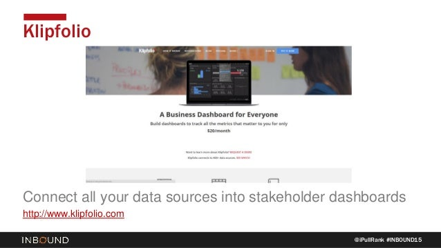 @iPullRank #INBOUND15 Klipfolio Connect all your data sources into stakeholder dashboards http://www.klipfolio.com