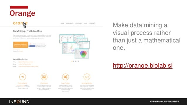 @iPullRank #INBOUND15 Orange Make data mining a visual process rather than just a mathematical one. http://orange.biolab.si