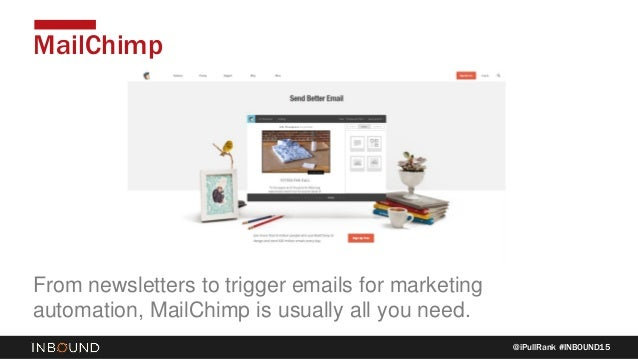 @iPullRank #INBOUND15 MailChimp From newsletters to trigger emails for marketing automation, MailChimp is usually all you ...
