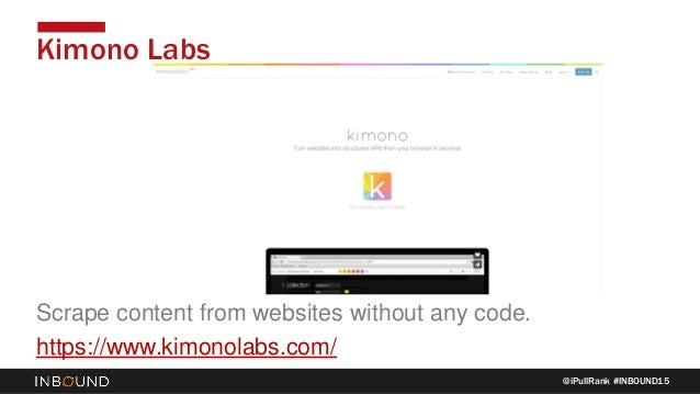 @iPullRank #INBOUND15 Kimono Labs Scrape content from websites without any code. https://www.kimonolabs.com/