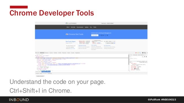 @iPullRank #INBOUND15 Chrome Developer Tools Understand the code on your page. Ctrl+Shift+I in Chrome.