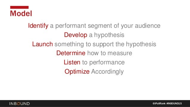 @iPullRank #INBOUND15 Model Identify a performant segment of your audience Develop a hypothesis Launch something to suppor...