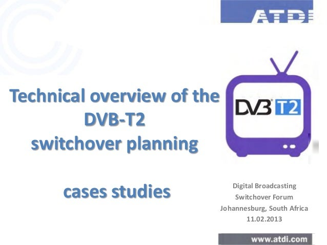 Technical overview of the DVB-T2 switchover planning cases studies Digital Broadcasting Switchover Forum Johannesburg, Sou...