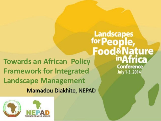 Towards an African Policy Framework for Integrated Landscape Management Mamadou Diakhite, NEPAD