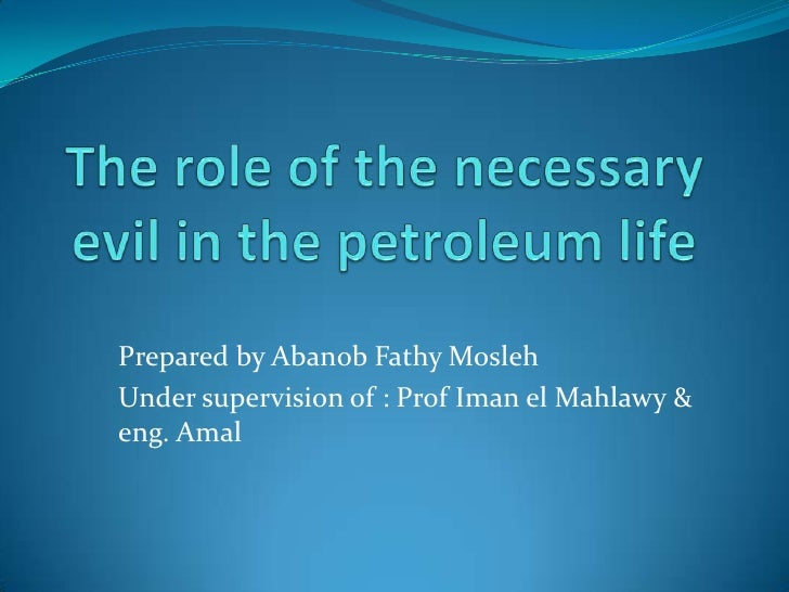 The role of the necessary evil in the petroleum life <br />Prepared by Abanob Fathy Mosleh <br />Under supervision of : Pr...