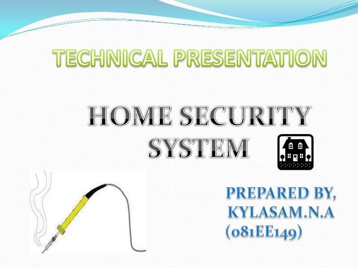 TECHNICAL PRESENTATION<br />HOME SECURITY<br />SYSTEM<br />PREPARED BY,<br />                    KYLASAM.N.A<br />    ...