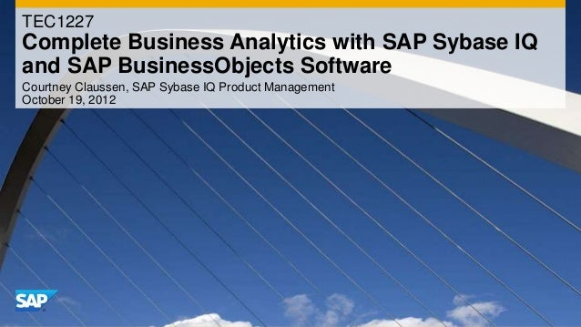 TEC1227Complete Business Analytics with SAP Sybase IQand SAP BusinessObjects SoftwareCourtney Claussen, SAP Sybase IQ Prod...