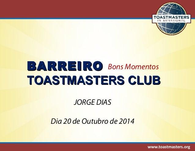BBAARRRREEIIRROO  Bons Momentos  TTOOAASSTTMMAASSTTEERRSS CCLLUUBB  www.toastmasters.org  JORGE DIAS  Dia 20 de Outubro de...