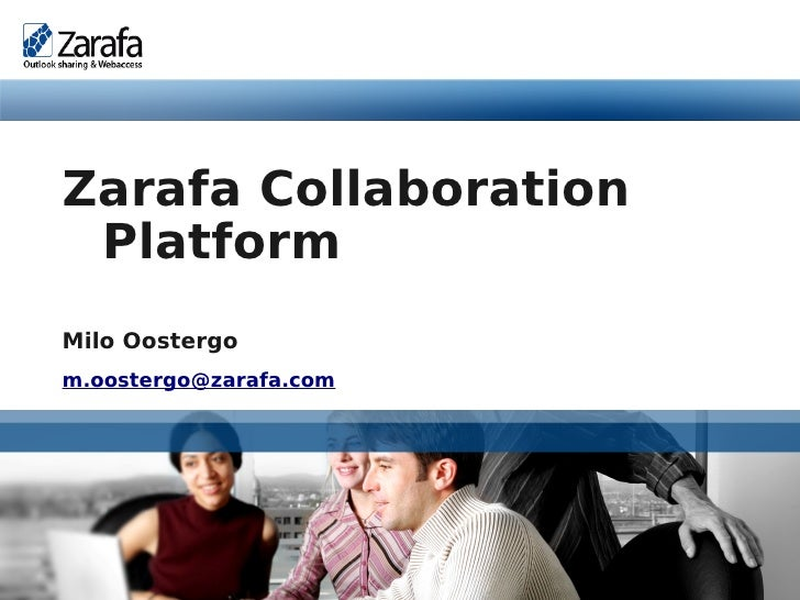 Zarafa Collaboration           Platform          Milo Oostergo          m.oostergo@zarafa.com     www.zarafa.com