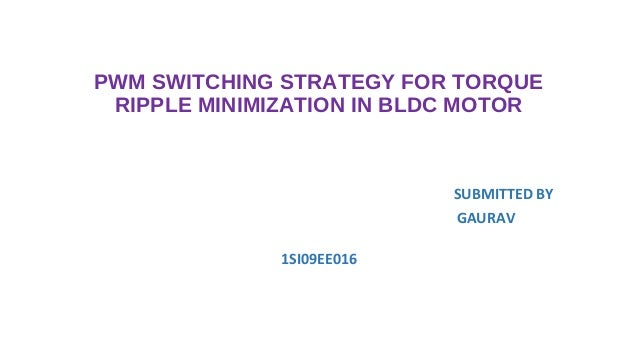 PWM SWITCHING STRATEGY FOR TORQUE RIPPLE MINIMIZATION IN BLDC MOTOR                           SUBMITTED BY                ...