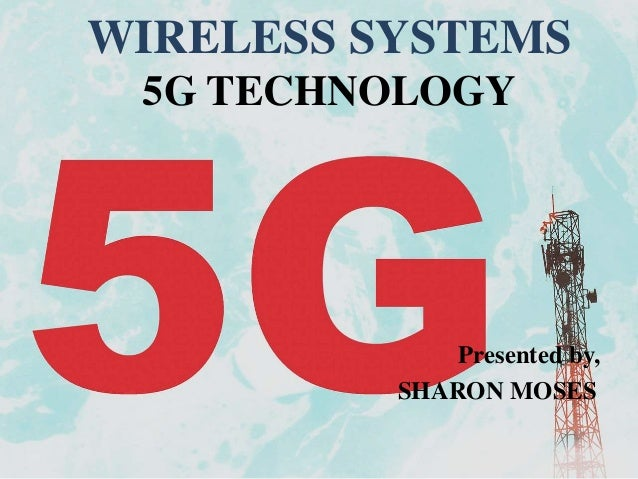 Presented by, SHARON MOSES WIRELESS SYSTEMS 5G TECHNOLOGY