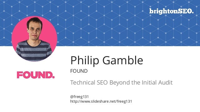 Philip Gamble FOUND Technical SEO Beyond the Initial Audit @freeg131 http://www.slideshare.net/freeg131