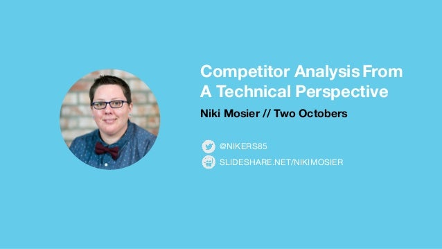 Competitor Analysis From A Technical Perspective Niki Mosier // Two Octobers SLIDESHARE.NET/NIKIMOSIER @NIKERS85