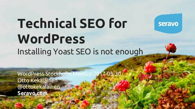 Technical SEO for WordPress Installing Yoast SEO is not enough WordPress Stockholm Meetup 2017-03-30 Otto Kekäläinen @otto...