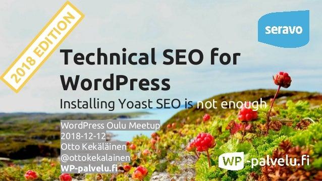 Technical SEO for WordPress Installing Yoast SEO is not enough WordPress Oulu Meetup 2018-12-12 Otto Kekäläinen @ottokekal...